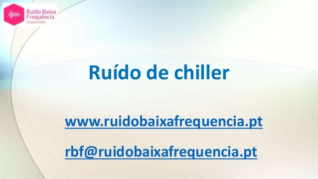 Ruído de chiller www.ruidobaixafrequencia.pt rbf@ruidobaixafrequencia.pt