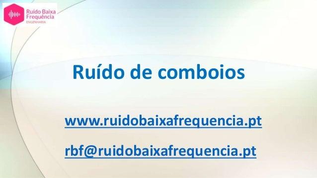 Ruído de comboios www.ruidobaixafrequencia.pt rbf@ruidobaixafrequencia.pt
