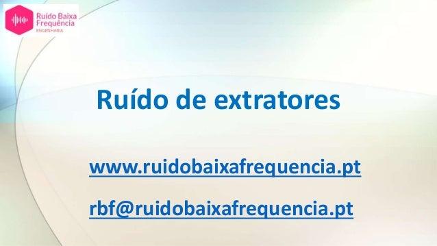 Ruído de extratores www.ruidobaixafrequencia.pt rbf@ruidobaixafrequencia.pt