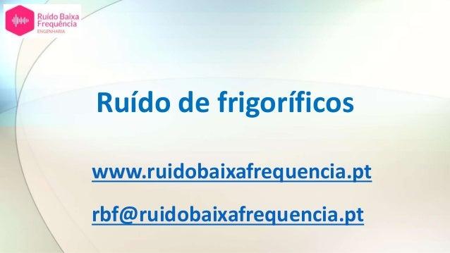 Ruído de frigoríficos www.ruidobaixafrequencia.pt rbf@ruidobaixafrequencia.pt