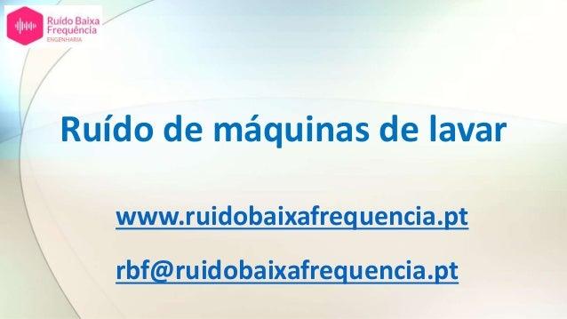 Ruído de máquinas de lavar www.ruidobaixafrequencia.pt rbf@ruidobaixafrequencia.pt