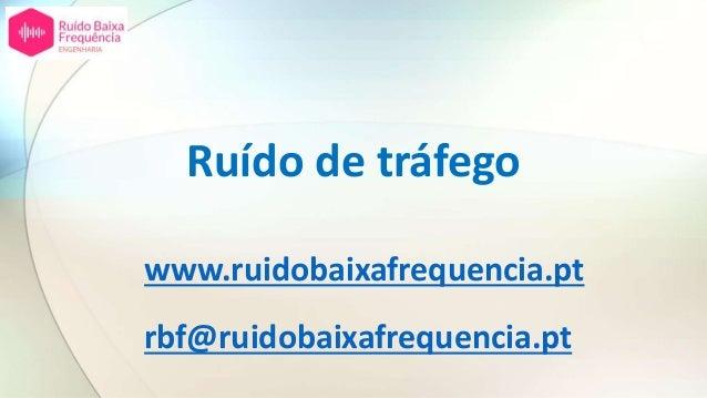 Ruído de tráfego www.ruidobaixafrequencia.pt rbf@ruidobaixafrequencia.pt
