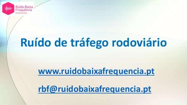 Ruído de tráfego rodoviário www.ruidobaixafrequencia.pt rbf@ruidobaixafrequencia.pt