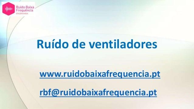 Ruído de ventiladores www.ruidobaixafrequencia.pt rbf@ruidobaixafrequencia.pt