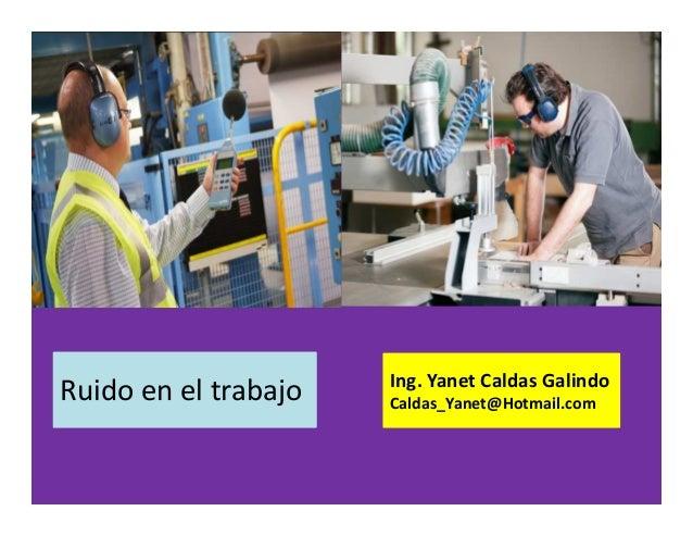 Ruido en el trabajo Ing. Yanet Caldas Galindo CIP: 115456 Caldas_Yanet@Hotmail.com
