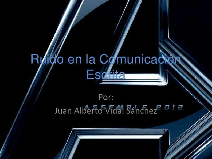Ruido en la Comunicación Escrita<br />Por:<br />Juan Alberto Vidal Sánchez<br />