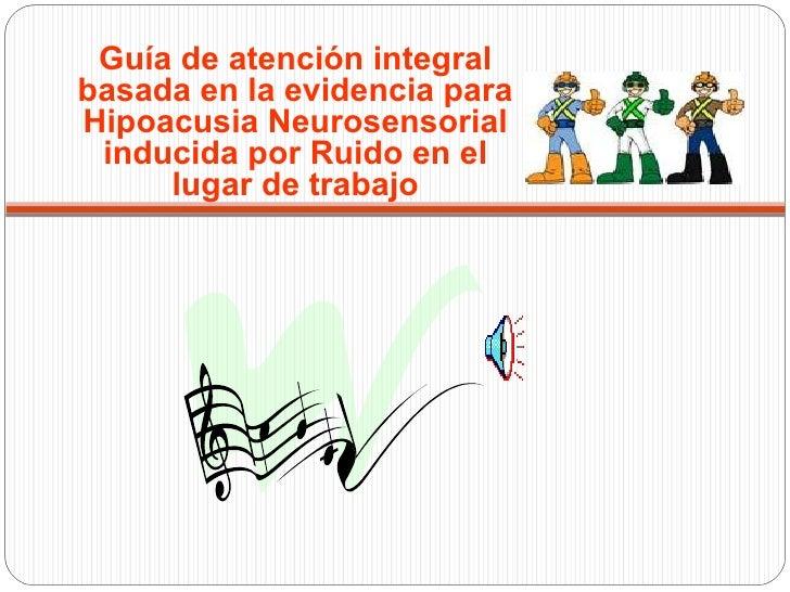 Guía de atención integralbasada en la evidencia paraHipoacusia Neurosensorial inducida por Ruido en el     lugar de trabajo
