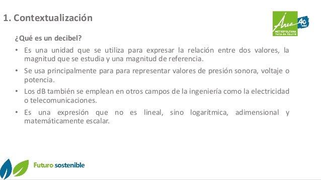1. Contextualización ¿Qué es un decibel? • Es una unidad que se utiliza para expresar la relación entre dos valores, la ma...