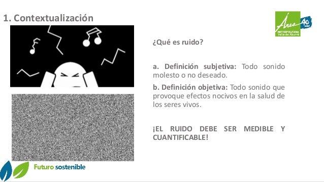 1. Contextualización ¿Qué es ruido? a. Definición subjetiva: Todo sonido molesto o no deseado. b. Definición objetiva: Tod...