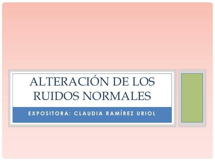 ALTERACIÓN DE LOSRUIDOS NORMALESEXPOSITORA: CLAUDIA RAMÍREZ URIOL