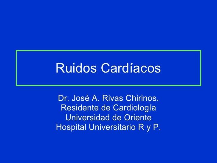 Ruidos Cardíacos Dr. José A. Rivas Chirinos. Residente de Cardiología Universidad de Oriente Hospital Universitario R y P.