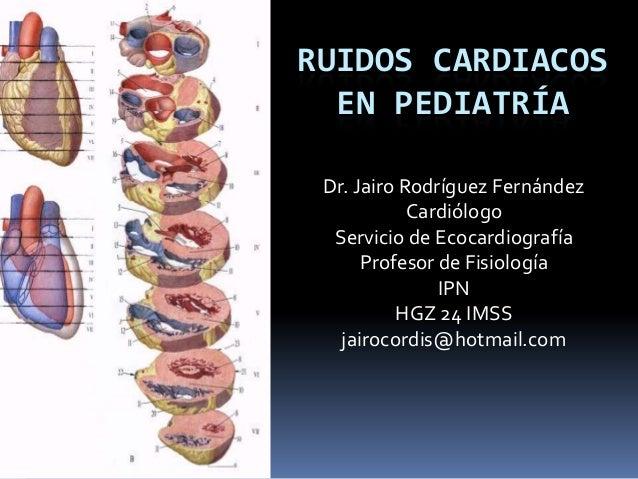 RUIDOS CARDIACOSEN PEDIATRÍADr. Jairo Rodríguez FernándezCardiólogoServicio de EcocardiografíaProfesor de FisiologíaIPNHGZ...