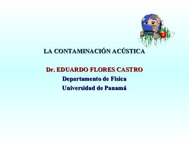 LA CONTAMINACIÓN ACÚSTICA Dr. EDUARDO FLORES CASTRO Departamento de Física Universidad de Panamá