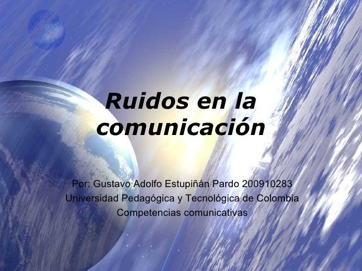 Ruidos en la comunicación Por: Gustavo Adolfo Estupiñán Pardo 200910283 Universidad Pedagógica y Tecnológica de Colombia C...