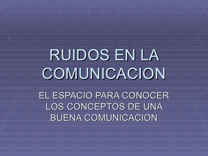 RUIDOS EN LA COMUNICACION EL ESPACIO PARA CONOCER LOS CONCEPTOS DE UNA BUENA COMUNICACION
