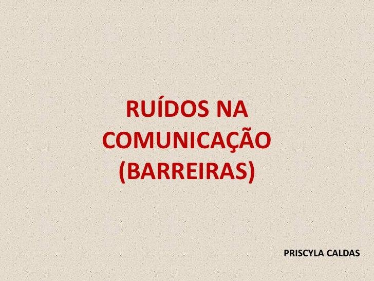 RUÍDOS NA COMUNICAÇÃO  (BARREIRAS)                 PRISCYLA CALDAS