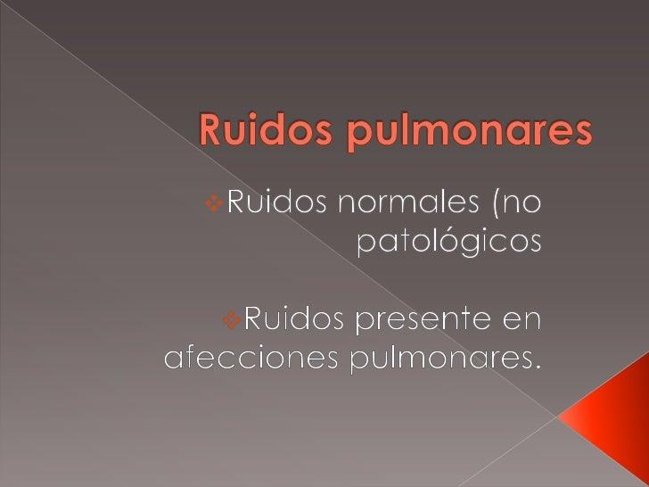 Ruidos pulmonares<br /><ul><li>Ruidos normales (no patológicos