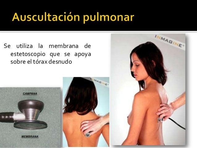 Se utiliza la membrana de  estetoscopio que se apoya  sobre el tórax desnudo