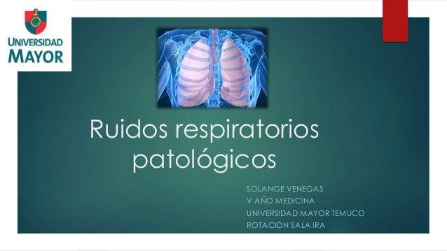 Ruidos respiratorios patológicos SOLANGE VENEGAS V AÑO MEDICINA UNIVERSIDAD MAYOR TEMUCO ROTACIÓN SALA IRA