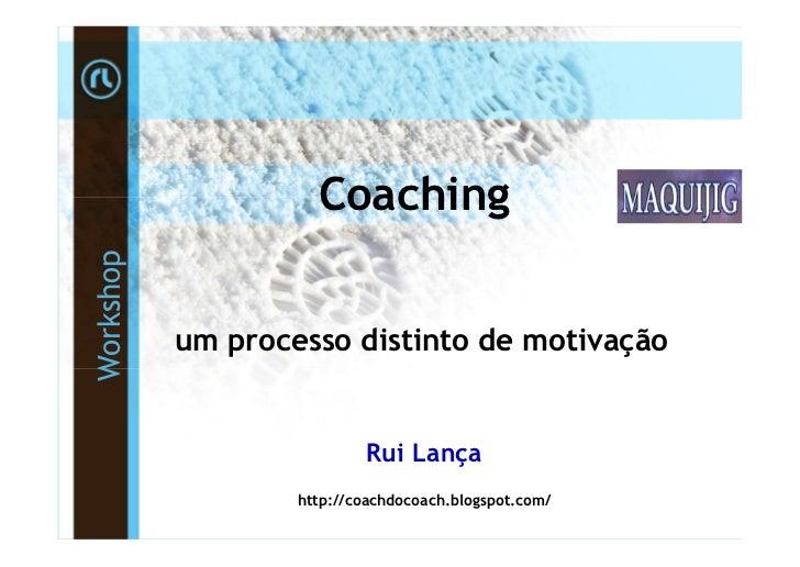 CoachingWorkshop           um processo distinto de motivação                           Rui Lança                   http://...