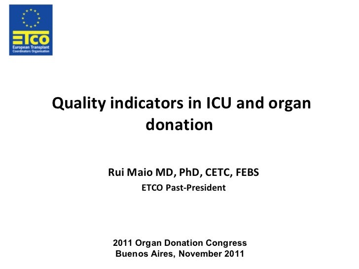 Quality indicators in ICU and organ donation Rui Maio MD, PhD, CETC, FEBS ETCO Past-President 2011 Organ Donation Congress...