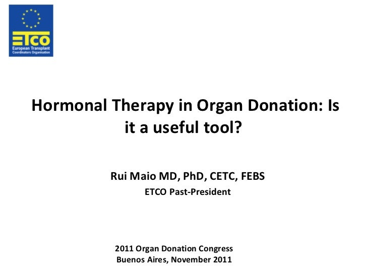 Hormonal Therapy in Organ Donation: Is it a useful tool? Rui Maio MD, PhD, CETC, FEBS ETCO Past-President 2011 Organ Donat...