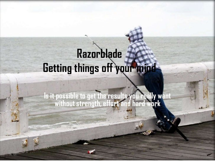 RazorbladeGetting things off your mind<br />Is it possible to get the results you really want without strength, effort and...