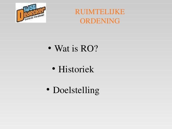 <ul><li>Wat is RO? </li></ul><ul><li>Historiek </li></ul><ul><li>Doelstelling </li></ul>RUIMTELIJKE ORDENING