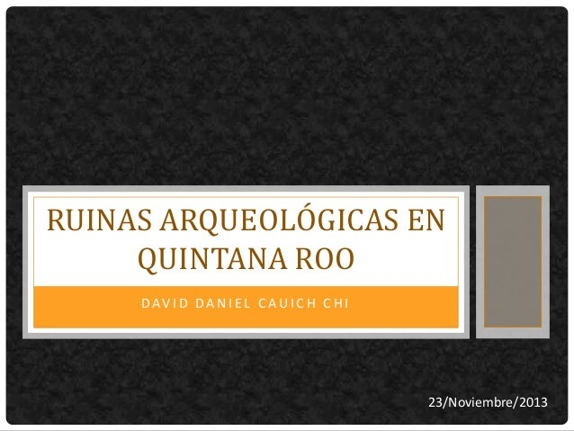 RUINAS ARQUEOLÓGICAS EN QUINTANA ROO DAVI D DA N I EL C AUI C H C HI  23/Noviembre/2013