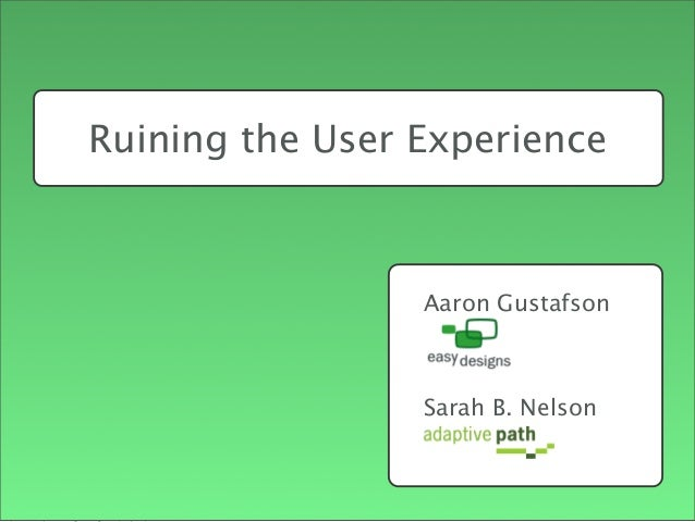 Aaron Gustafson Sarah B. Nelson Ruining the User Experience Intro - Aaron first, Sarah 2nd Sarah's Points + AP, UX Experie...