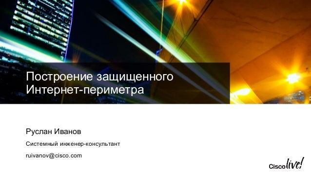 Построение защищенного Интернет-периметра Руслан Иванов Системный инженер-консультант ruivanov@cisco.com