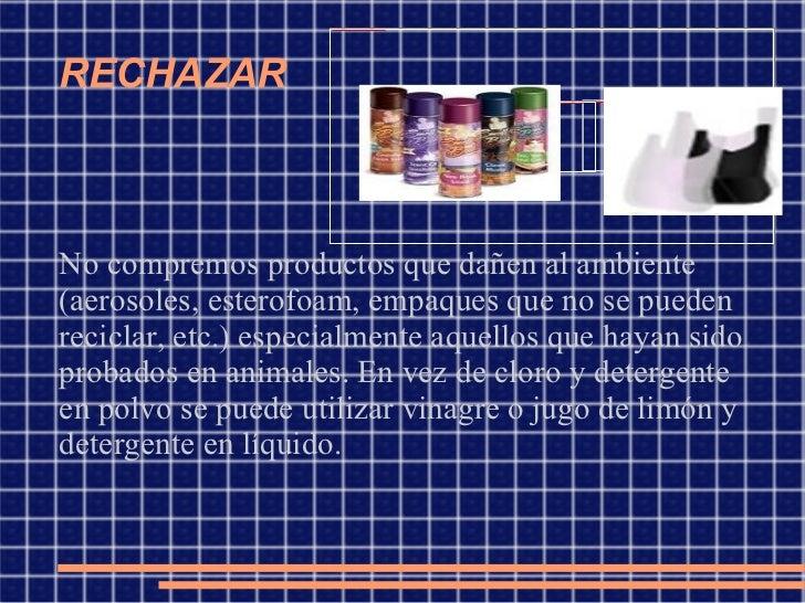 RECHAZAR No compremos productos que dañen al ambiente (aerosoles, esterofoam, empaques que no se pueden reciclar, etc.) es...