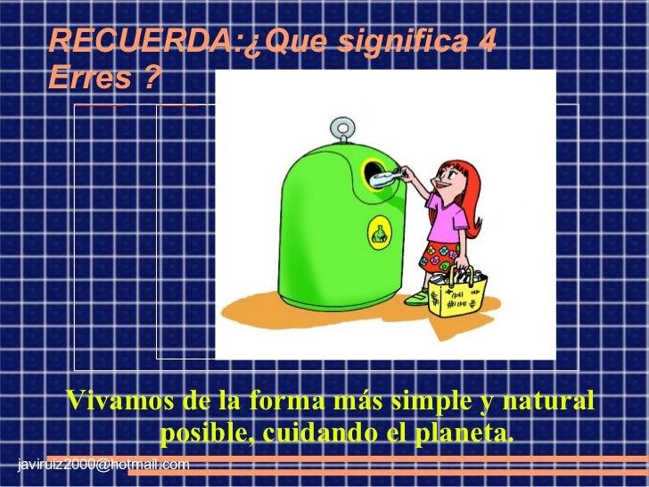 RECUERDA:¿Que significa 4 Erres ? Vivamos de la forma más simple y natural posible, cuidando el planeta. [email_address]