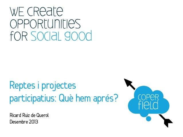 WE Create opportunities for social good  Reptes i projectes participatius: Què hem aprés? Ricard Ruiz de Querol Desembre 2...
