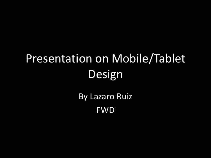 Presentation on Mobile/Tablet Design<br />By Lazaro Ruiz<br />FWD<br />