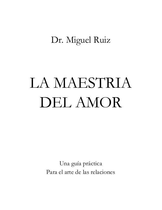 Dr. Miguel Ruiz  LA MAESTRIA DEL AMOR  Una guía práctica Para el arte de las relaciones