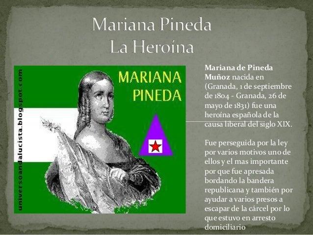Mariana de PinedaMuñoz nacida en(Granada, 1 de septiembrede 1804 - Granada, 26 demayo de 1831) fue unaheroína española de ...