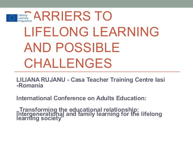 BARRIERS TO LIFELONG LEARNING AND POSSIBLE CHALLENGES LILIANA RUJANU - Casa Teacher Training Centre Iasi -Romania Internat...