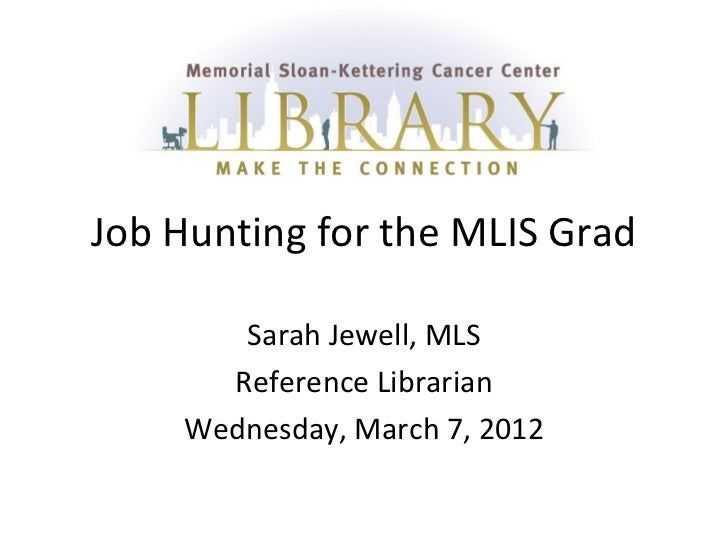Job Hunting for the MLIS Grad       Sarah Jewell, MLS      Reference Librarian    Wednesday, March 7, 2012