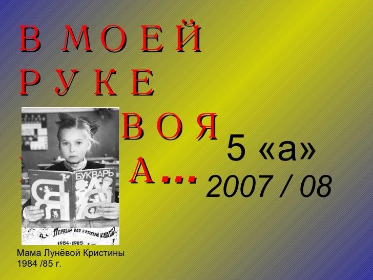 В МОЕЙ  РУКЕ ТВОЯ  РУКА... 5 «а» 2007 / 08 Мама Лунёвой Кристины 1984 /85 г.