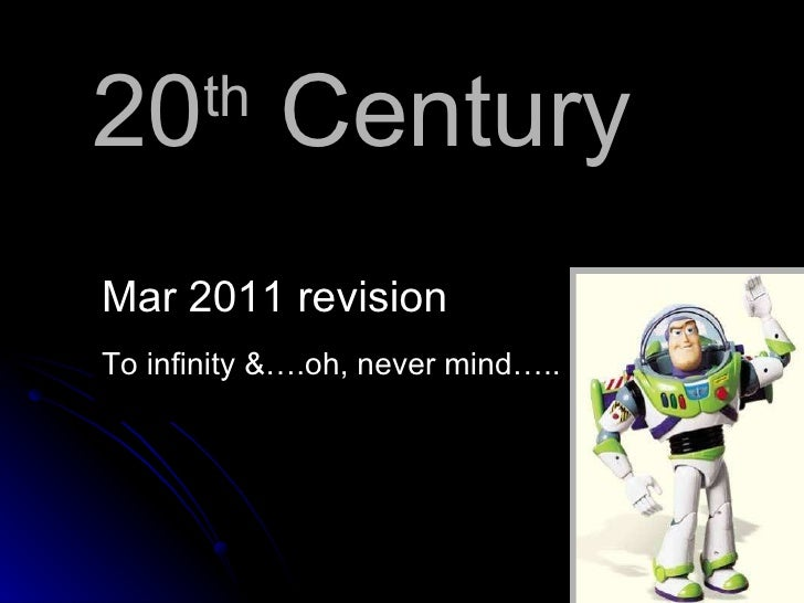 20 th  Century <ul><li>Mar 2011 revision </li></ul><ul><li>To infinity &….oh, never mind….. </li></ul>