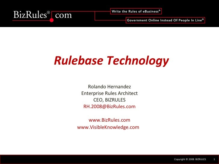 Rulebase Technology Rolando Hernandez Enterprise Rules Architect CEO, BIZRULES [email_address] www.BizRules.com www.Visibl...