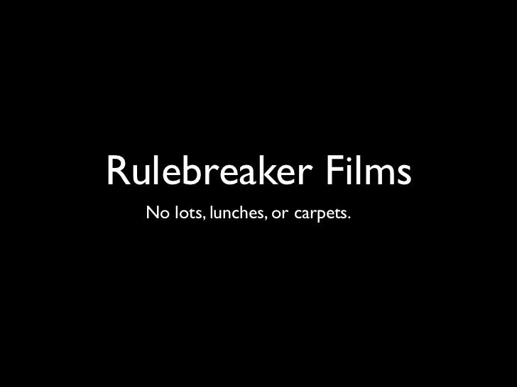 Rulebreaker Films  No lots, lunches, or carpets.