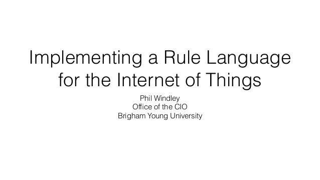 Implementing a Rule Language for the Internet of Things Phil Windley Office of the CIO Brigham Young University