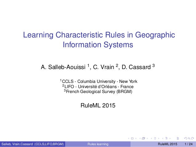 Learning Characteristic Rules in Geographic Information Systems A. Salleb-Aouissi 1, C. Vrain 2, D. Cassard 3 1CCLS - Colu...