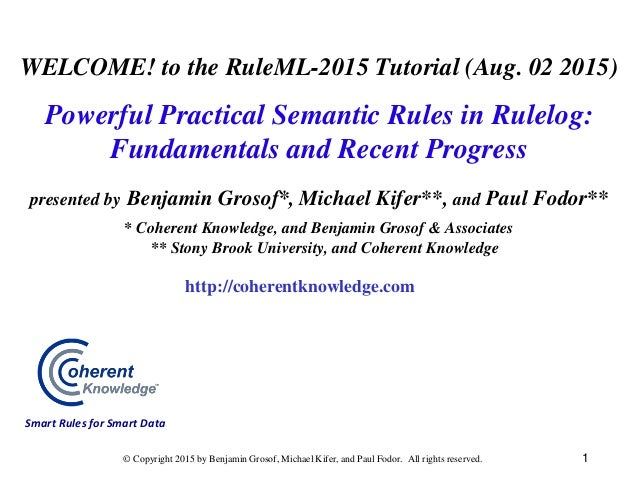 WELCOME! to the RuleML-2015 Tutorial (Aug. 02 2015) Powerful Practical Semantic Rules in Rulelog: Fundamentals and Recent ...