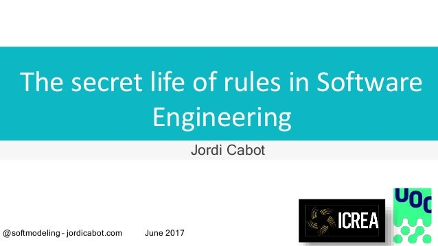 The secret life of rules in Software Engineering Jordi Cabot @softmodeling – jordicabot.com June 2017