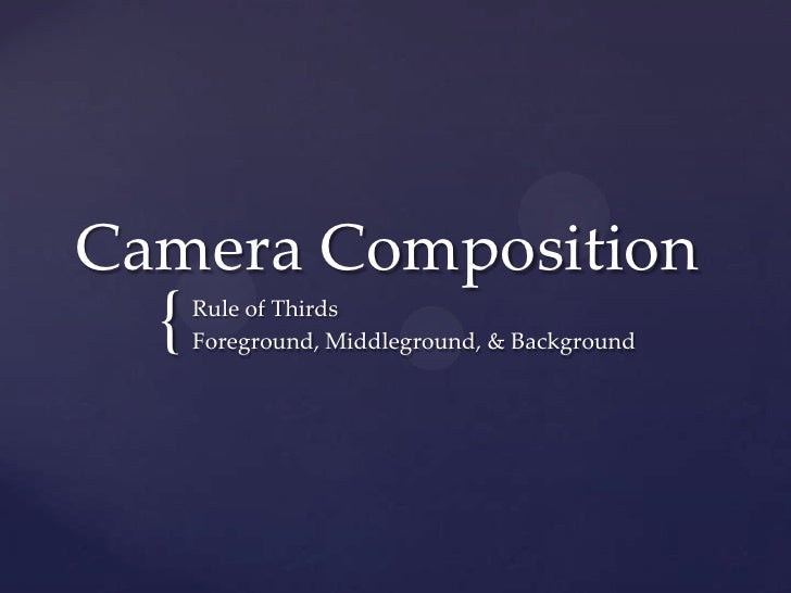 Camera Composition<br />Rule of Thirds<br />Foreground, Middleground, & Background<br />