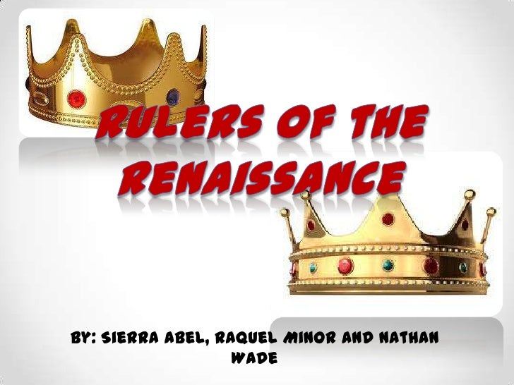 Rulers of the Renaissance<br />By: Sierra Abel, Raquel Minor and Nathan Wade<br />