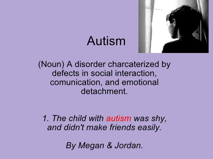 Autism (Noun) A disorder charcaterized by defects in social interaction, comunication, and emotional detachment.   1. Th...